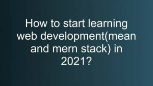 How to start learning web development(mean and mern stack) in 2021?